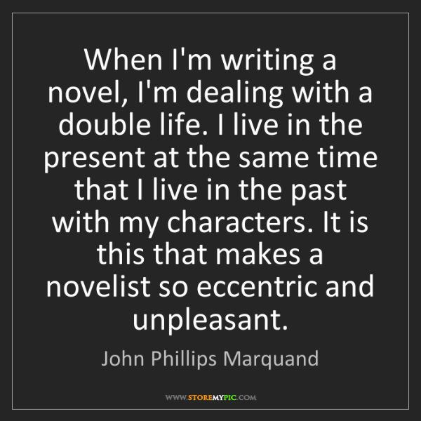 John Phillips Marquand: When I'm writing a novel, I'm dealing with a double life....