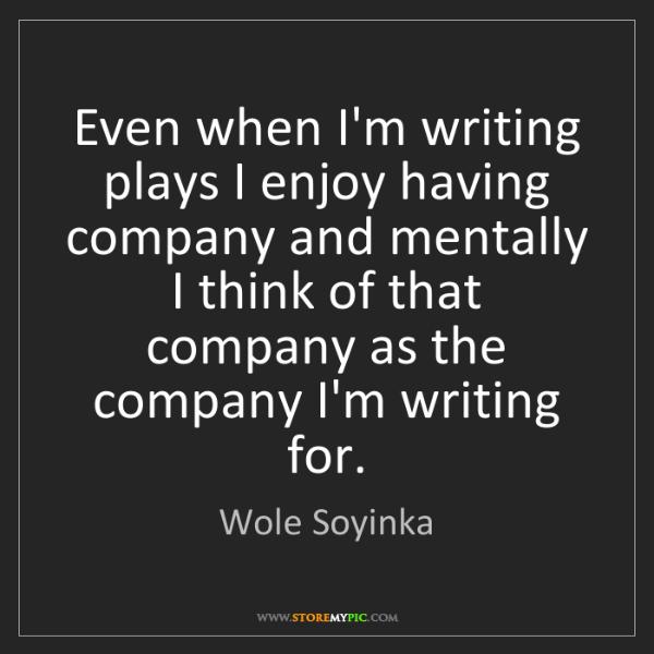 Wole Soyinka: Even when I'm writing plays I enjoy having company and...