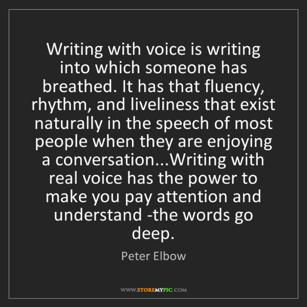 Peter Elbow: Writing with voice is writing into which someone has...