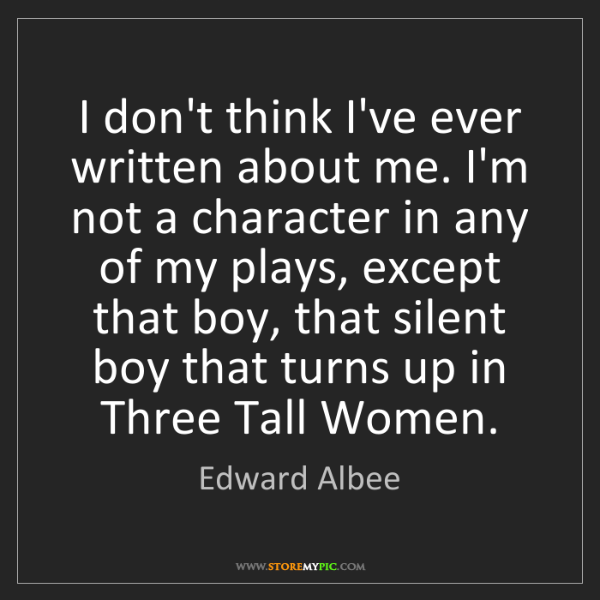 Edward Albee: I don't think I've ever written about me. I'm not a character...