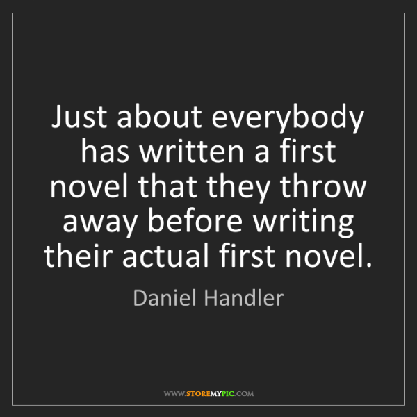 Daniel Handler: Just about everybody has written a first novel that they...