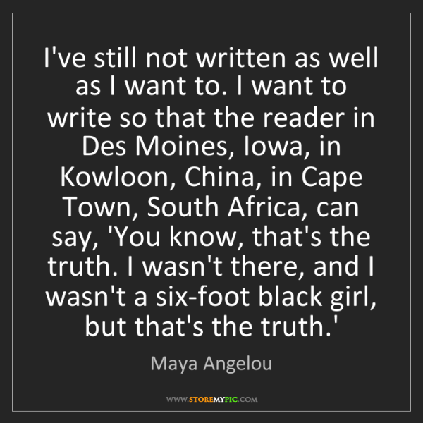 Maya Angelou: I've still not written as well as I want to. I want to...