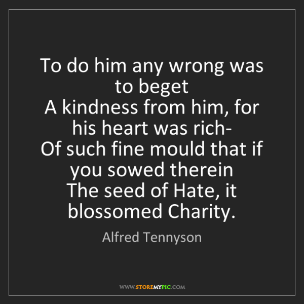 Alfred Tennyson: To do him any wrong was to beget   A kindness from him,...