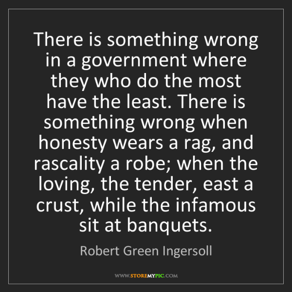 Robert Green Ingersoll: There is something wrong in a government where they who...