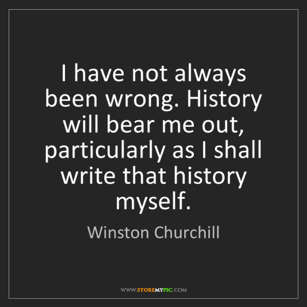 Winston Churchill: I have not always been wrong. History will bear me out,...