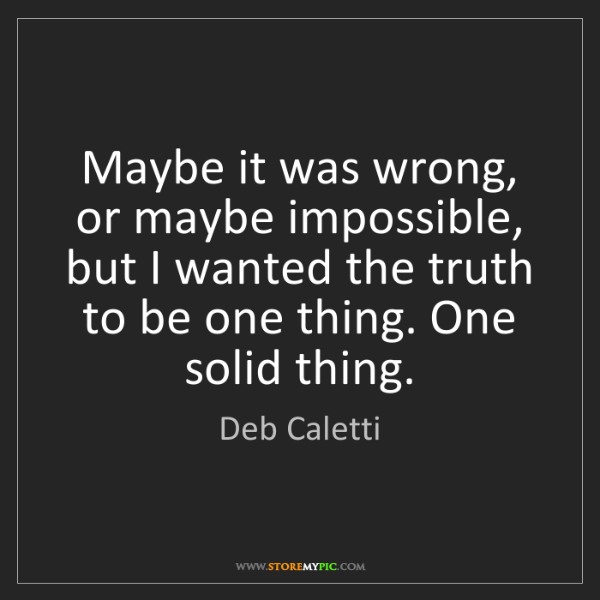 Deb Caletti: Maybe it was wrong, or maybe impossible, but I wanted...