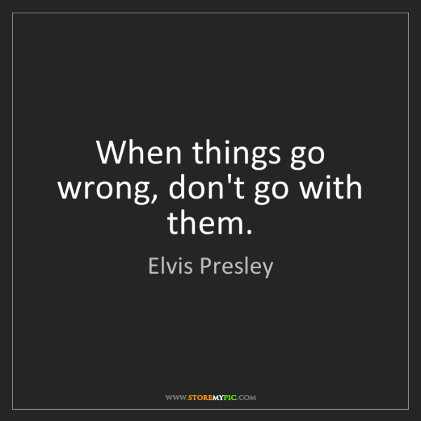 Elvis Presley: When things go wrong, don't go with them.