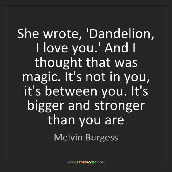 Melvin Burgess: She wrote, 'Dandelion, I love you.' And I thought that...
