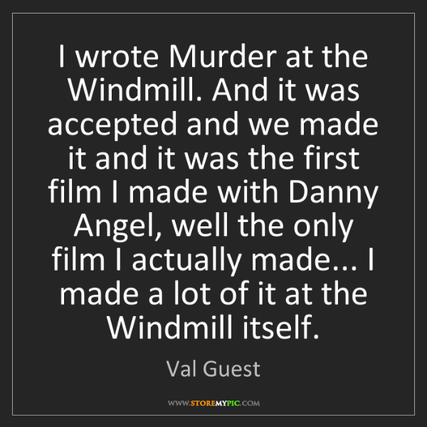 Val Guest: I wrote Murder at the Windmill. And it was accepted and...