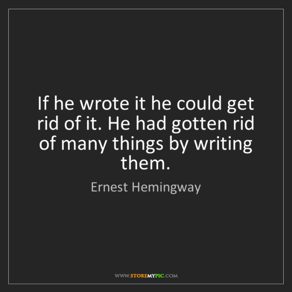 Ernest Hemingway: If he wrote it he could get rid of it. He had gotten...