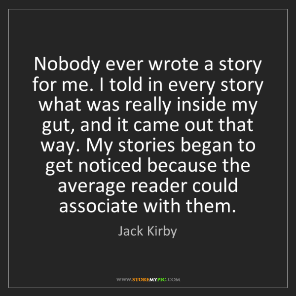 Jack Kirby: Nobody ever wrote a story for me. I told in every story...