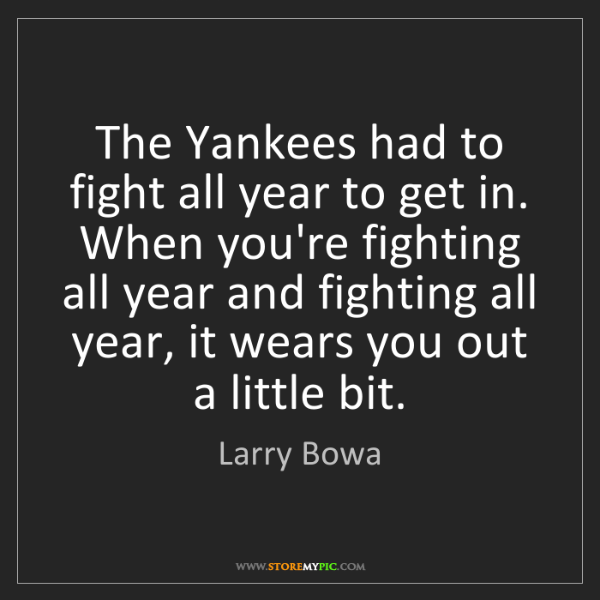 Larry Bowa: The Yankees had to fight all year to get in. When you're...