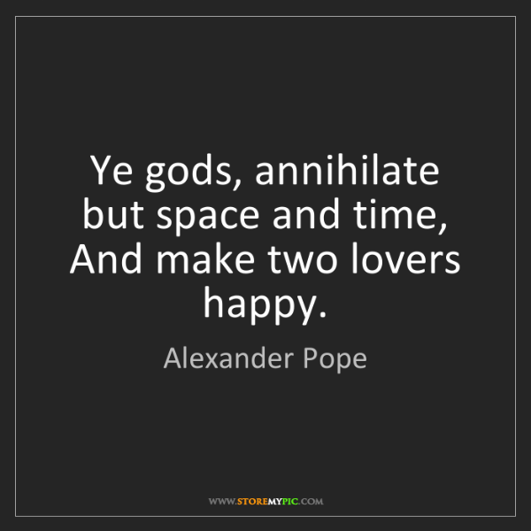 Alexander Pope: Ye gods, annihilate but space and time,  And make two...