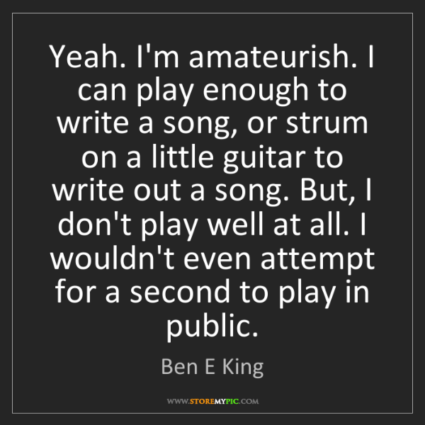 Ben E King: Yeah. I'm amateurish. I can play enough to write a song,...