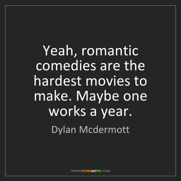 Dylan Mcdermott: Yeah, romantic comedies are the hardest movies to make....