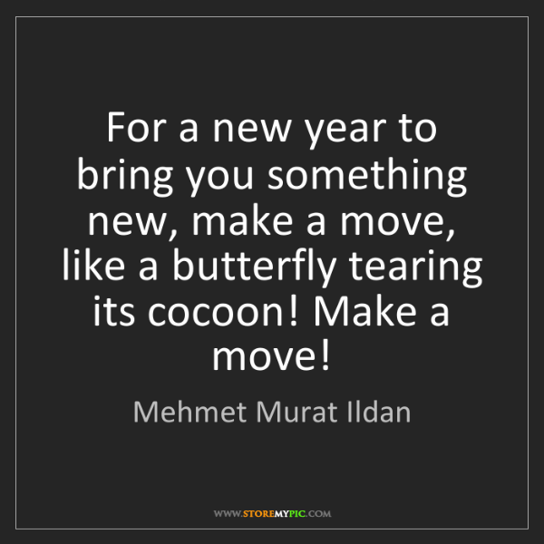 Mehmet Murat Ildan: For a new year to bring you something new, make a move,...
