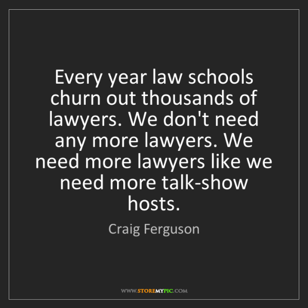 Craig Ferguson: Every year law schools churn out thousands of lawyers....