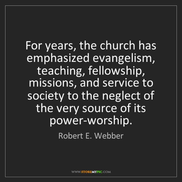 Robert E. Webber: For years, the church has emphasized evangelism, teaching,...