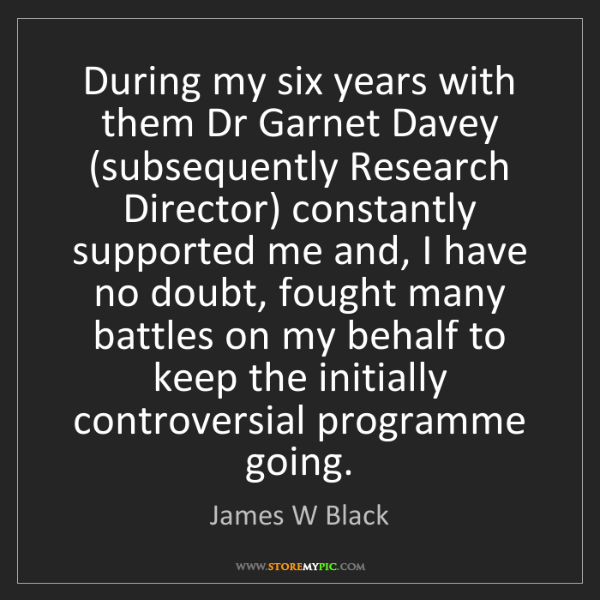 James W Black: During my six years with them Dr Garnet Davey (subsequently...