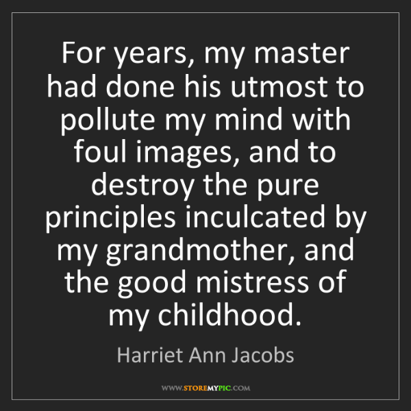 Harriet Ann Jacobs: For years, my master had done his utmost to pollute my...