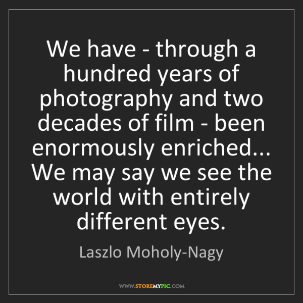 Laszlo Moholy-Nagy: We have - through a hundred years of photography and...