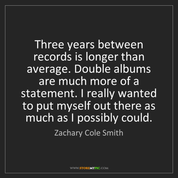 Zachary Cole Smith: Three years between records is longer than average. Double...