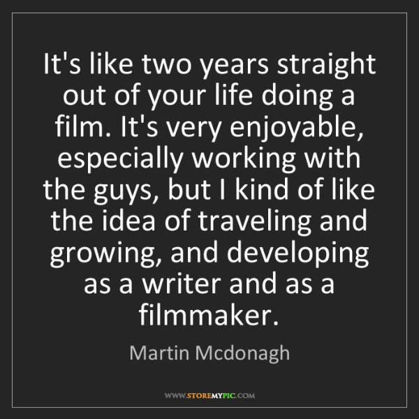 Martin Mcdonagh: It's like two years straight out of your life doing a...