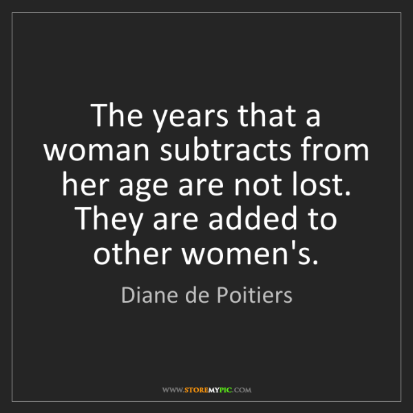 Diane de Poitiers: The years that a woman subtracts from her age are not...