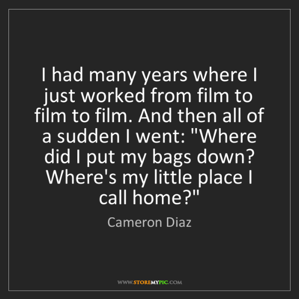 Cameron Diaz: I had many years where I just worked from film to film...