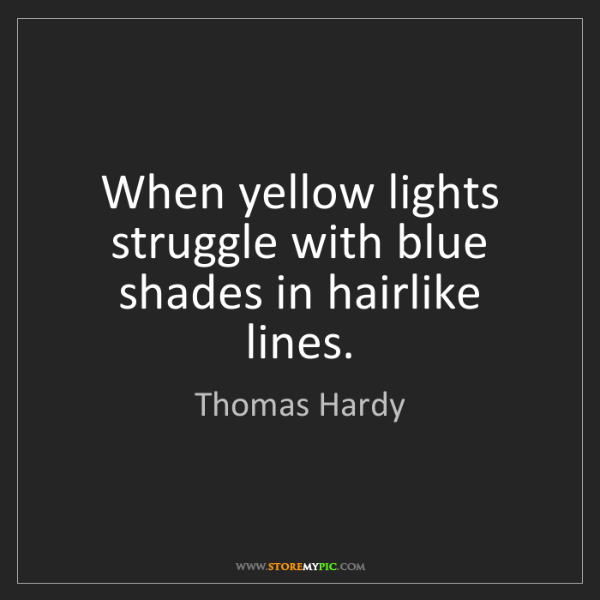 Thomas Hardy: When yellow lights struggle with blue shades in hairlike...