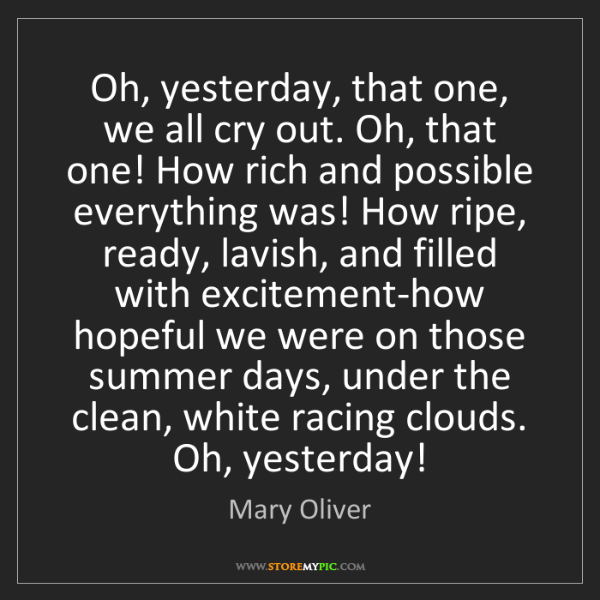Mary Oliver: Oh, yesterday, that one, we all cry out. Oh, that one!...