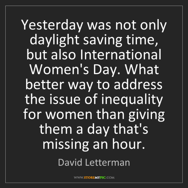 David Letterman: Yesterday was not only daylight saving time, but also...
