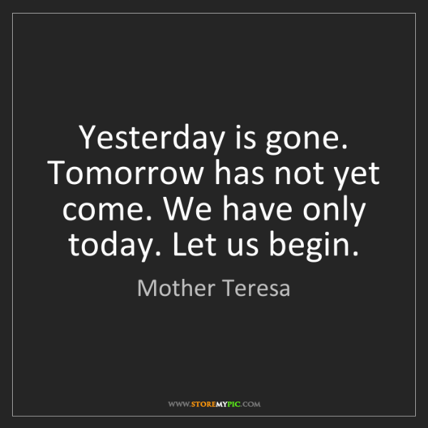 Mother Teresa: Yesterday is gone. Tomorrow has not yet come. We have...