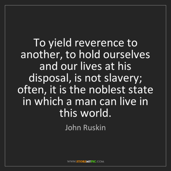 John Ruskin: To yield reverence to another, to hold ourselves and...