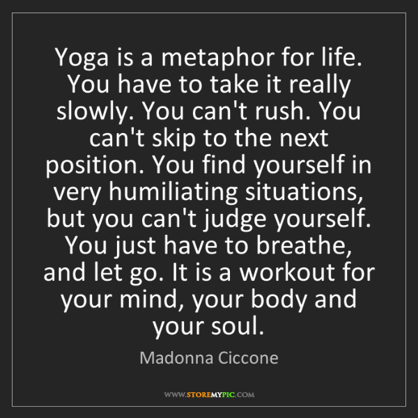 Madonna Ciccone: Yoga is a metaphor for life. You have to take it really...