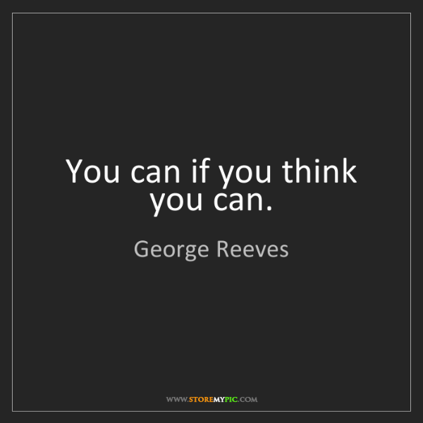 George Reeves: You can if you think you can.