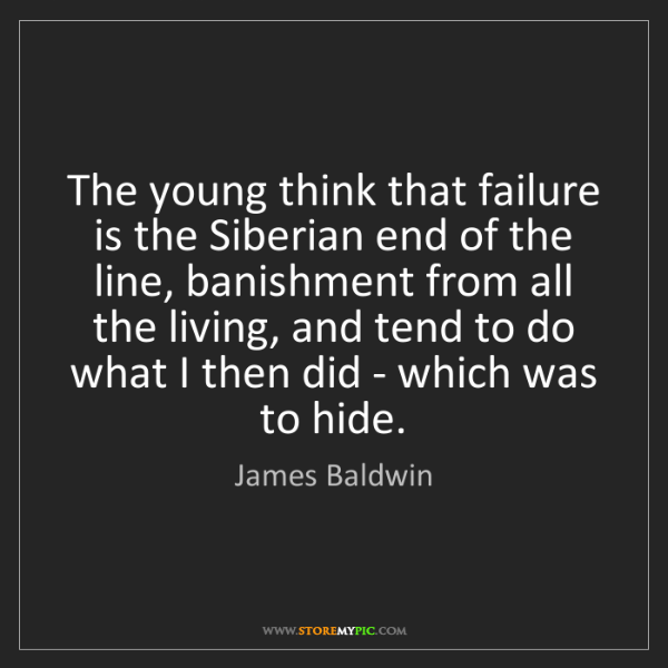 James Baldwin: The young think that failure is the Siberian end of the...