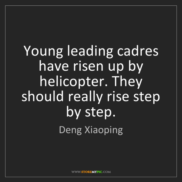 Deng Xiaoping: Young leading cadres have risen up by helicopter. They...
