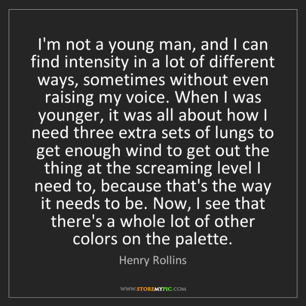 Henry Rollins: I'm not a young man, and I can find intensity in a lot...