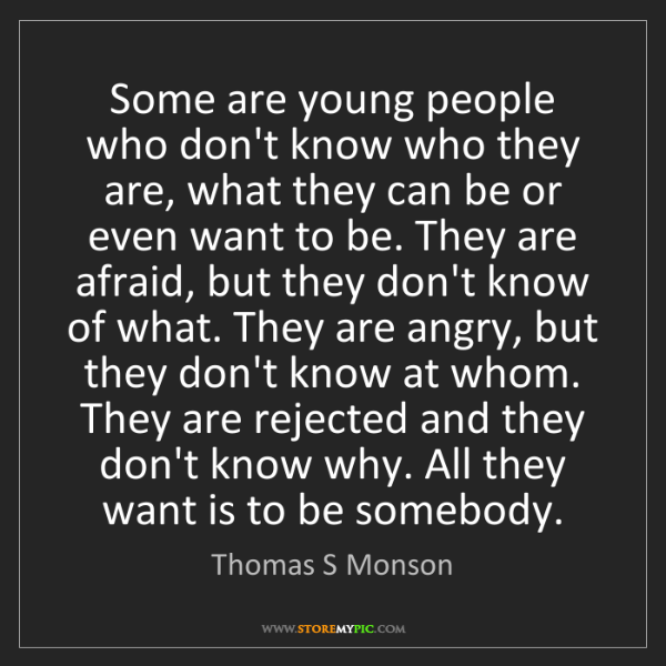 Thomas S Monson: Some are young people who don't know who they are, what...