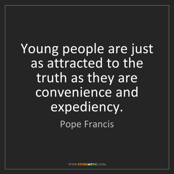 Pope Francis: Young people are just as attracted to the truth as they...