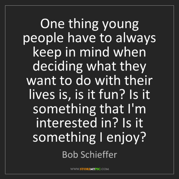 Bob Schieffer: One thing young people have to always keep in mind when...