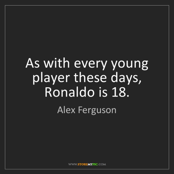 Alex Ferguson: As with every young player these days, Ronaldo is 18.