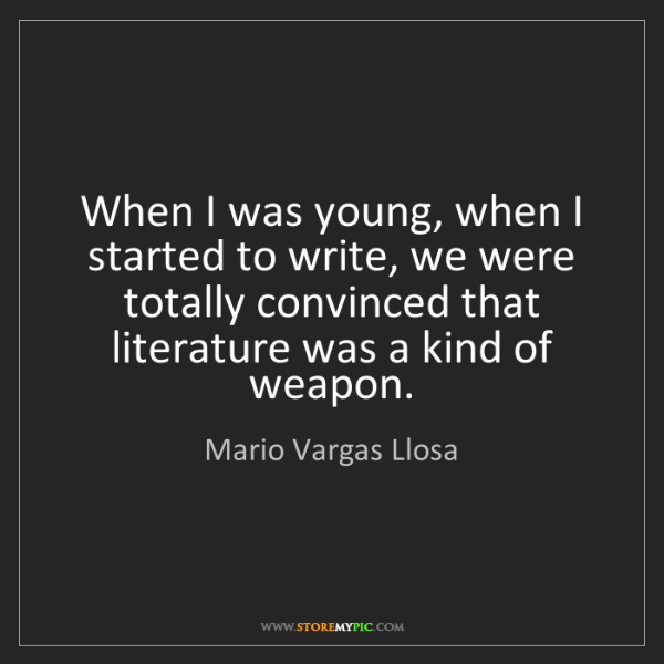 Mario Vargas Llosa: When I was young, when I started to write, we were totally...