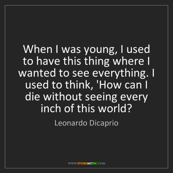 Leonardo Dicaprio: When I was young, I used to have this thing where I wanted...