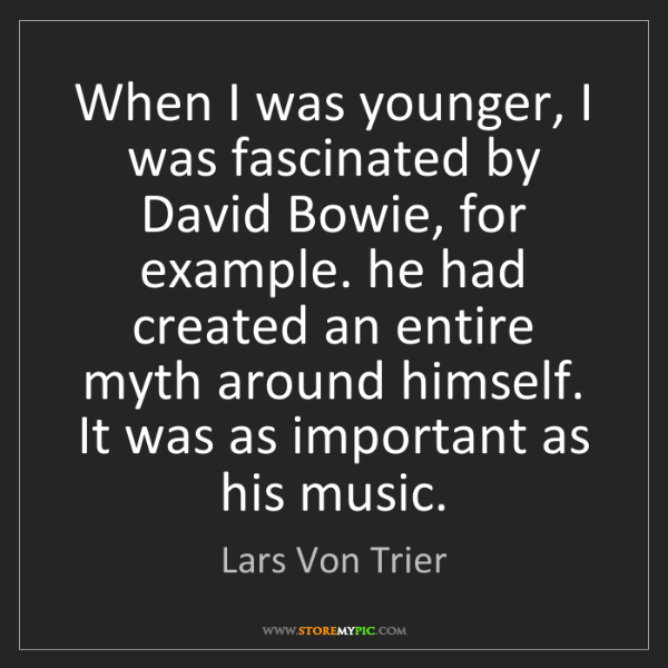Lars Von Trier: When I was younger, I was fascinated by David Bowie,...