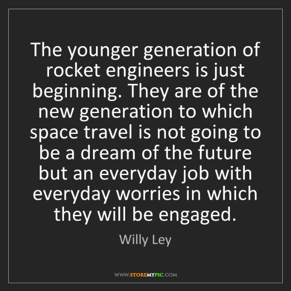 Willy Ley: The younger generation of rocket engineers is just beginning....