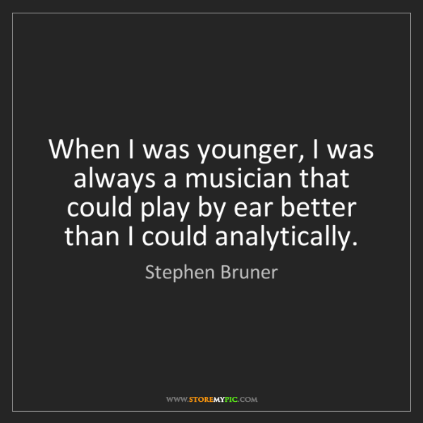 Stephen Bruner: When I was younger, I was always a musician that could...