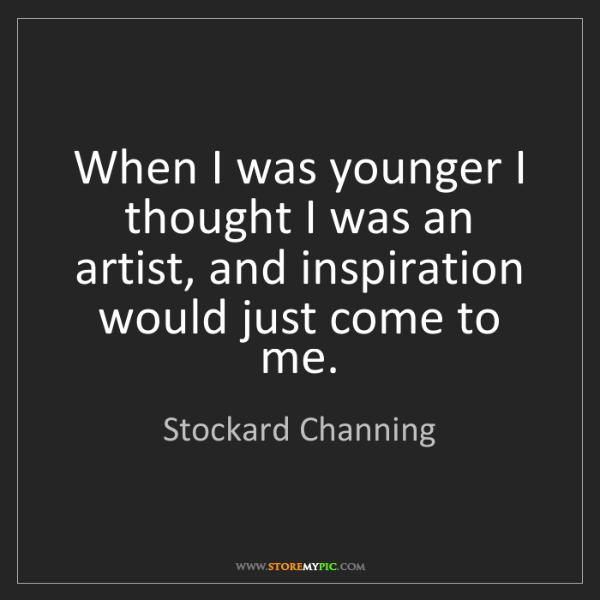 Stockard Channing: When I was younger I thought I was an artist, and inspiration...