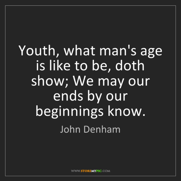 John Denham: Youth, what man's age is like to be, doth show; We may...